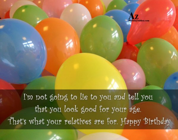 I'm not going to lie to you and tell you … - AZBirthdayWishes.com