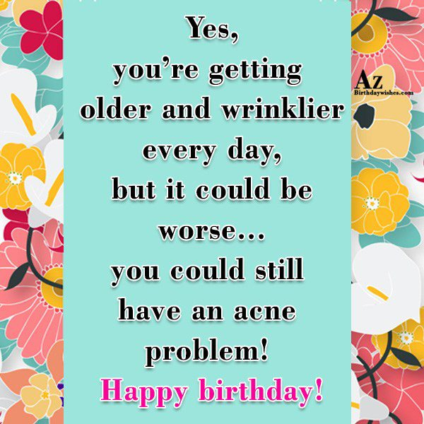 You're getting older and wrinklier every day… - AZBirthdayWishes.com