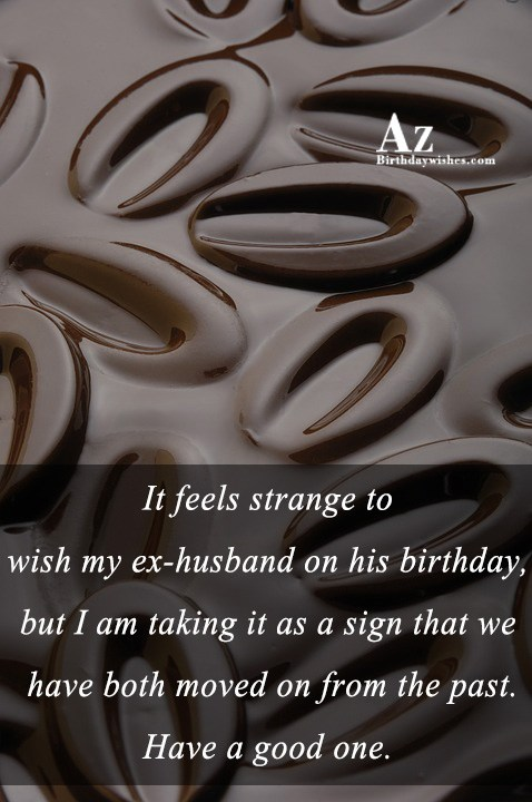 It feels strange to wish my ex-husband on his… - AZBirthdayWishes.com
