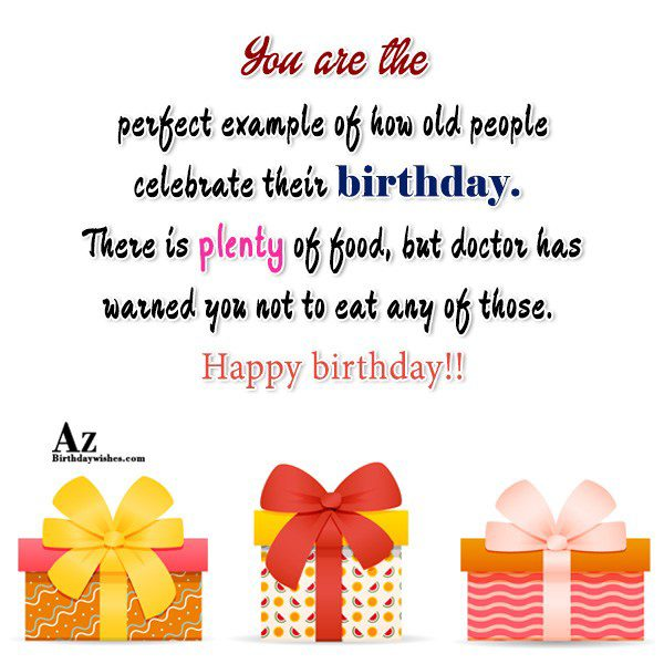 You are the perfect example of how old people… - AZBirthdayWishes.com
