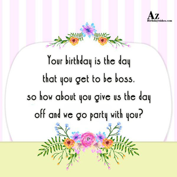 Your birthday is the day that you get to… - AZBirthdayWishes.com