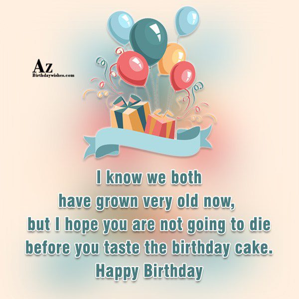 I know we both have grown very old now… - AZBirthdayWishes.com
