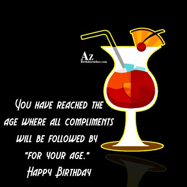 You have reached the age where all… - AZBirthdayWishes.com