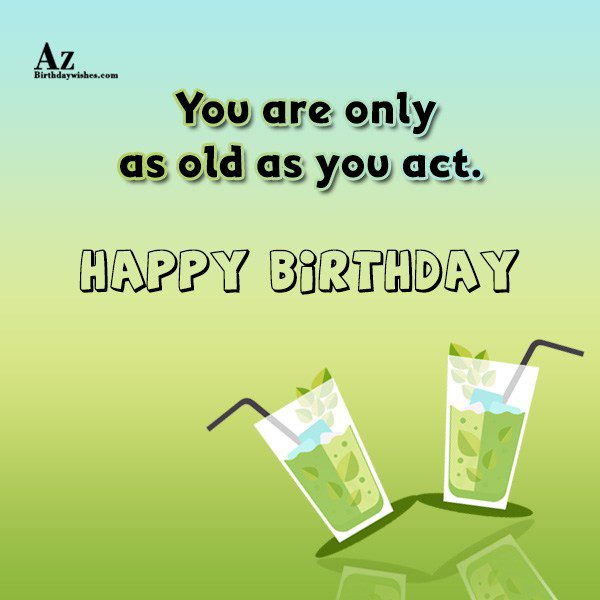 You are only as old as you act… - AZBirthdayWishes.com