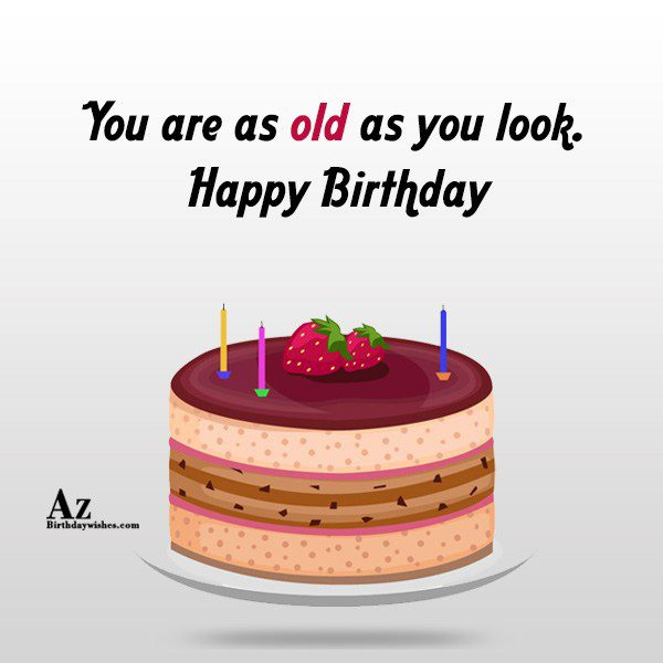 You are as old as you look… - AZBirthdayWishes.com