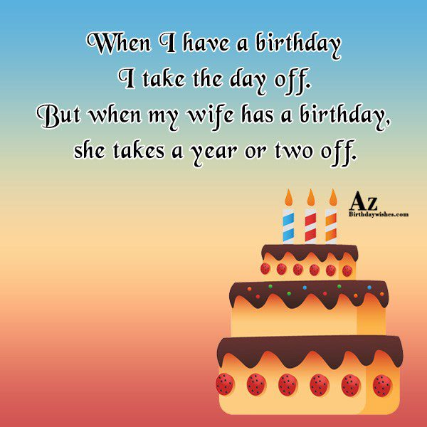 When I have a birthday I take the day off… - AZBirthdayWishes.com