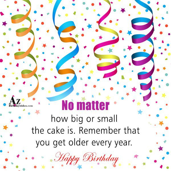 No matter how big or small the cake is… - AZBirthdayWishes.com
