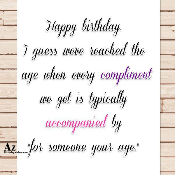 I guess we've reached the age when every compliment… - AZBirthdayWishes.com