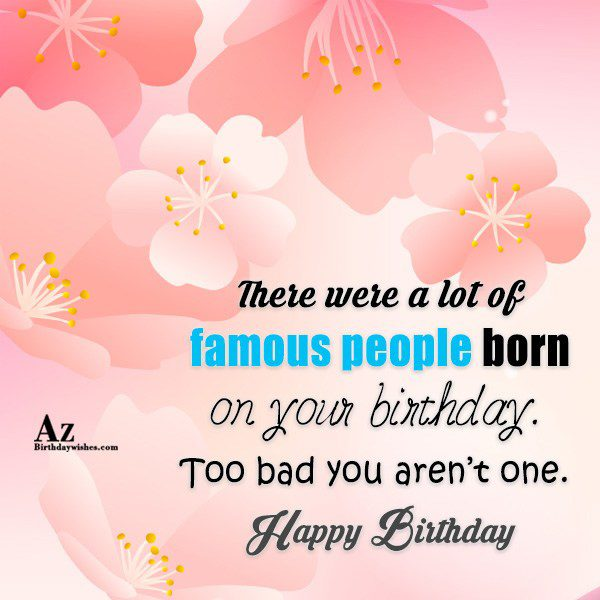 There were a lot of famous people born… - AZBirthdayWishes.com