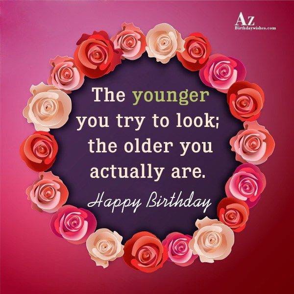 The younger you try to look… - AZBirthdayWishes.com