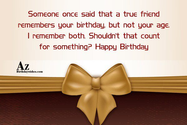 Someone once said that a true friend remembers… - AZBirthdayWishes.com