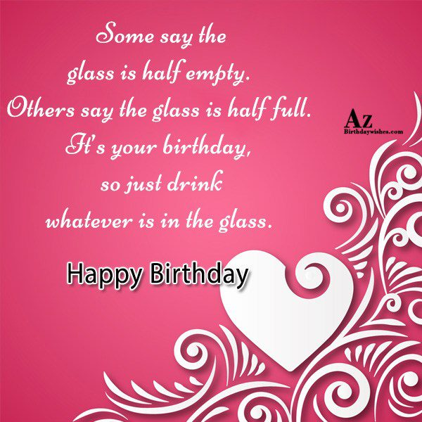 Some say the glass is half empty… - AZBirthdayWishes.com