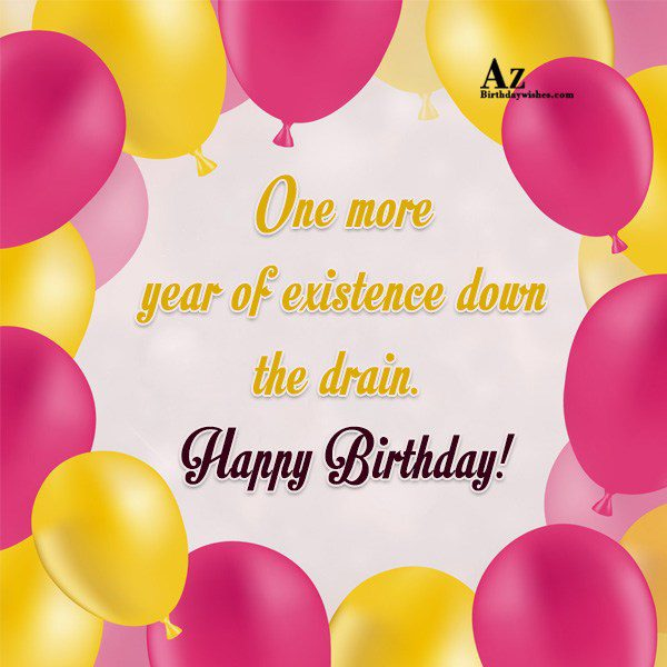 One more year of existence… - AZBirthdayWishes.com