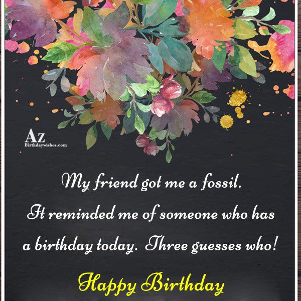 My friend got me a fossil… - AZBirthdayWishes.com