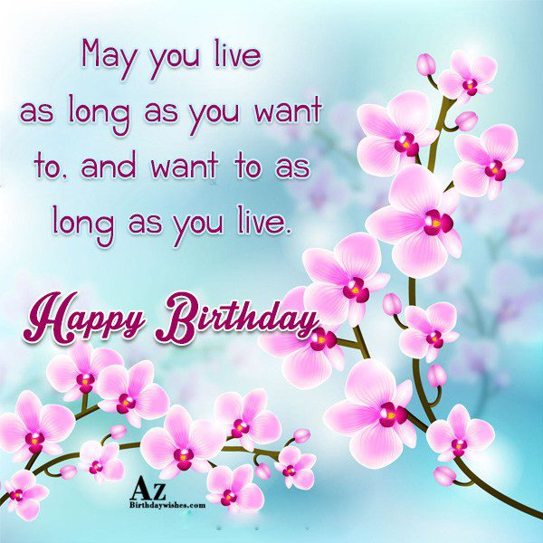 May you live as long as you want to… - AZBirthdayWishes.com