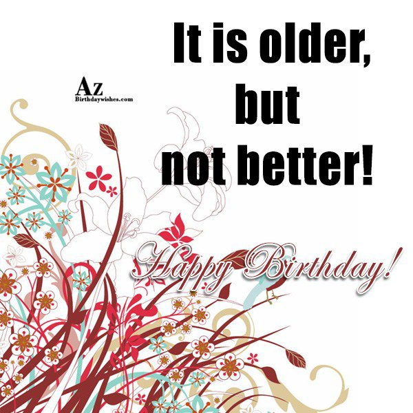 It is older, but not better… - AZBirthdayWishes.com