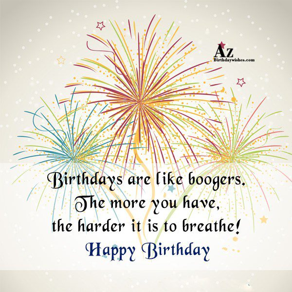 Birthdays are like boogers. The more you… - AZBirthdayWishes.com