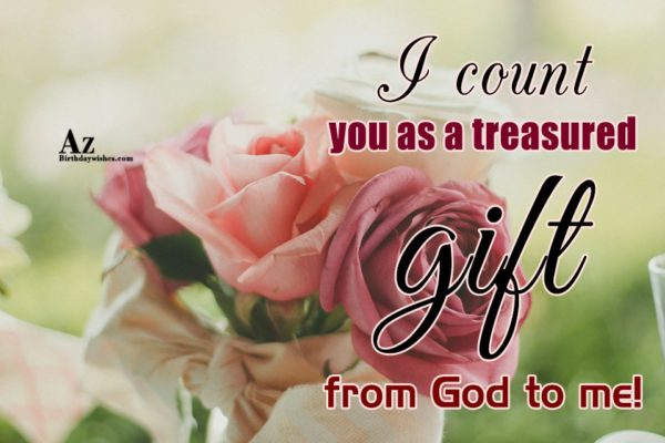 I count you as a treasured gift from God… - AZBirthdayWishes.com