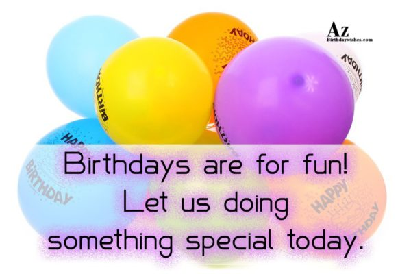 Birthdays are for fun Let us doing something special… - AZBirthdayWishes.com