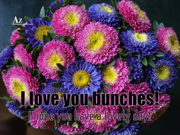 I love you bunches I hope you have a… - AZBirthdayWishes.com
