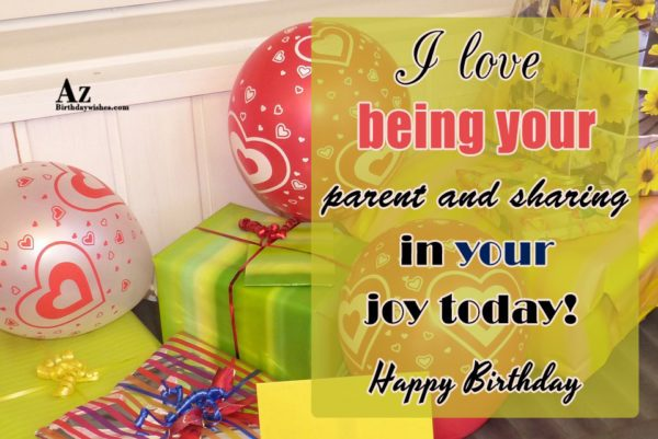 I love being your parent and sharing in your… - AZBirthdayWishes.com