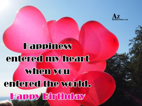 Happiness entered my heart when you entered the world - AZBirthdayWishes.com