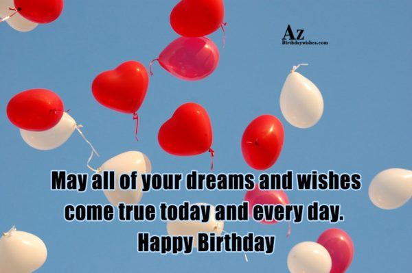 May all of your dreams and wishes come true… - AZBirthdayWishes.com