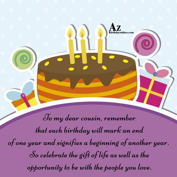 To my dear cousin remember that each birthday will… - AZBirthdayWishes.com