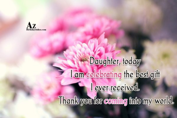 Daughter today I am celebrating the best gift I… - AZBirthdayWishes.com
