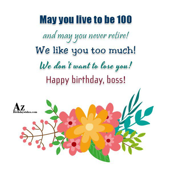May you live to be 100 and may you never retire… - AZBirthdayWishes.com