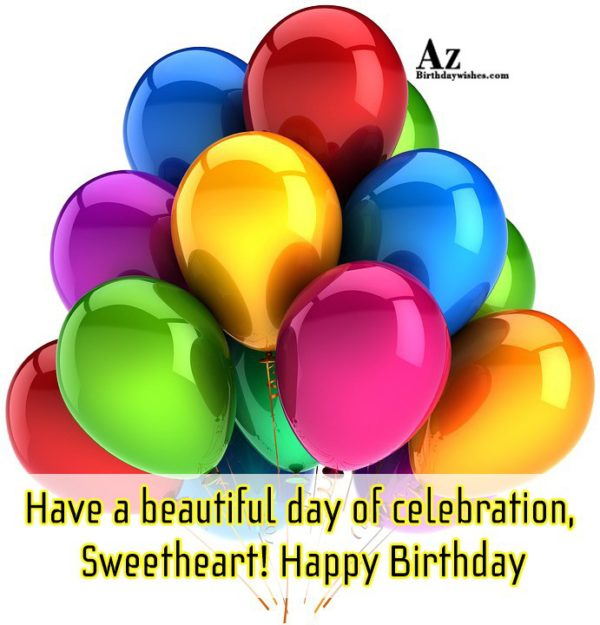 Have a beautiful day of celebration Sweetheart Happy Birthday - AZBirthdayWishes.com