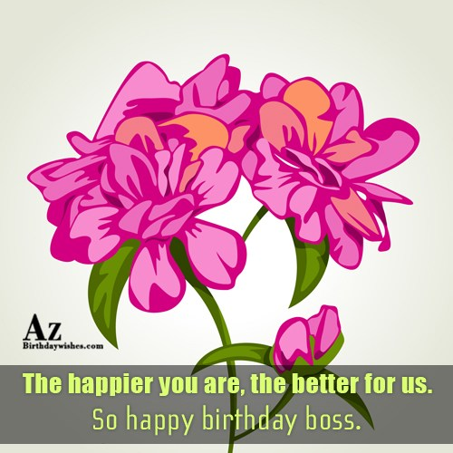 The happier you are, the better for us… - AZBirthdayWishes.com
