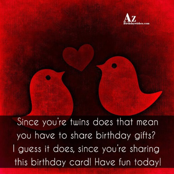 Since you're twins does that mean you have to share … - AZBirthdayWishes.com