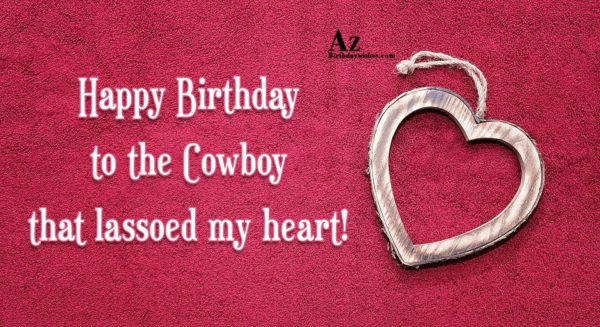 Happy Birthday to the Cowboy that lassoed my heart - AZBirthdayWishes.com