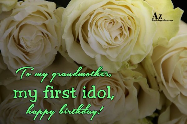 To my grandmother my first idol happy birthday - AZBirthdayWishes.com