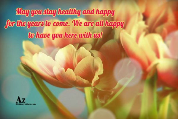 May you stay healthy and happy for the years… - AZBirthdayWishes.com