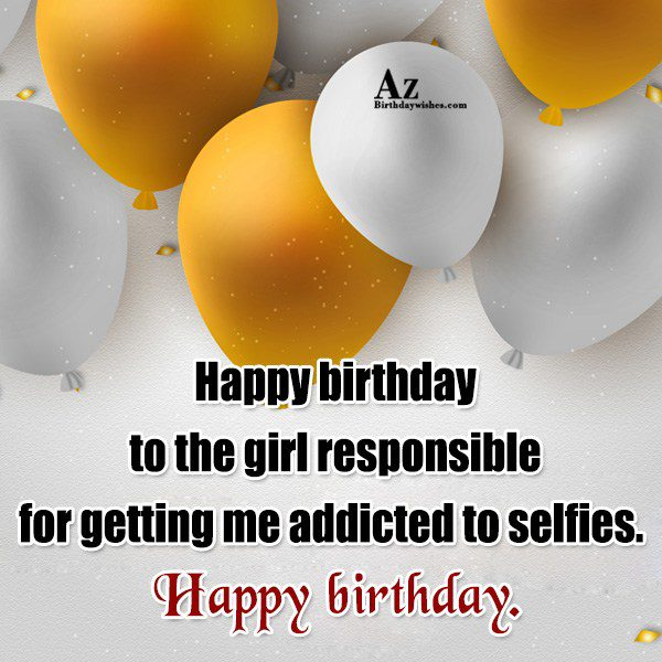 Happy birthday to the girl responsible for getting me… - AZBirthdayWishes.com