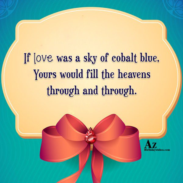 If love was a sky of cobalt blue Yours… - AZBirthdayWishes.com