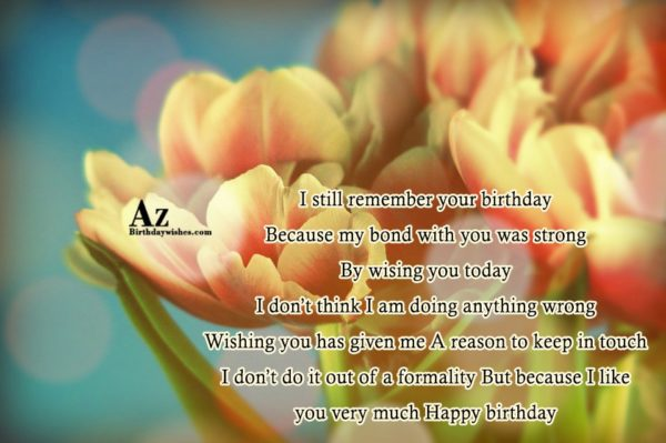 I still remember your birthday Because my bond with… - AZBirthdayWishes.com