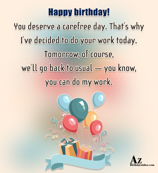 Happy birthday You deserve a carefree day That's why… - AZBirthdayWishes.com