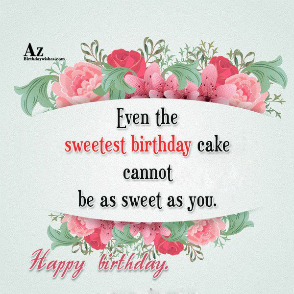 Even the sweetest birthday cake cannot be as sweet… - AZBirthdayWishes.com