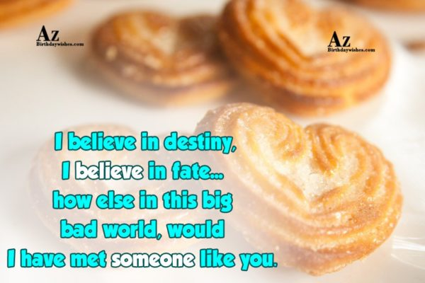 I believe in destiny I believe in fate how… - AZBirthdayWishes.com