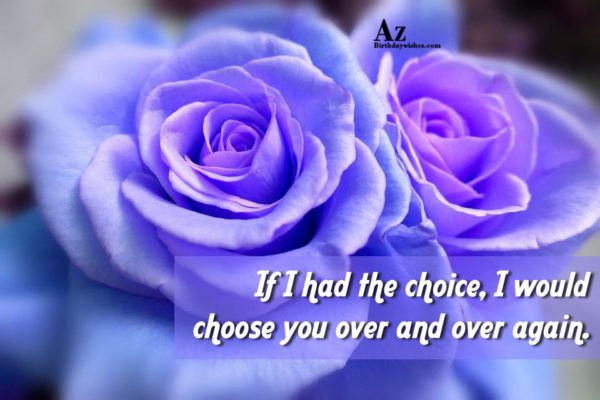 If I had the choice I would chose you… - AZBirthdayWishes.com