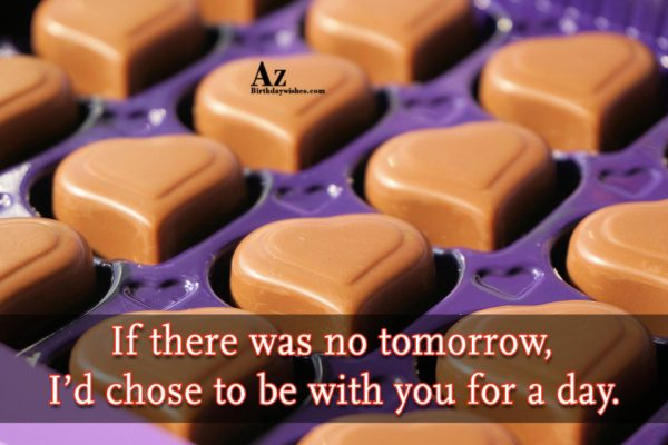 If there was no tomorrow I d chose to… - AZBirthdayWishes.com