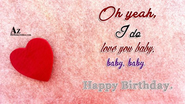 Oh yeah I do love you baby baby baby… - AZBirthdayWishes.com