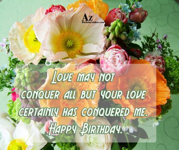 Love may not conquer all but your love certainly… - AZBirthdayWishes.com