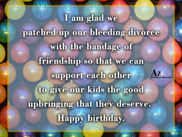 I am glad we patched up our bleeding divorce… - AZBirthdayWishes.com