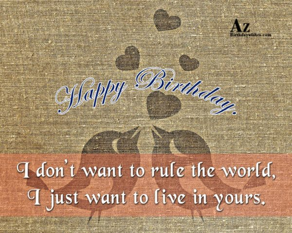 I don't want to rule the world I just… - AZBirthdayWishes.com