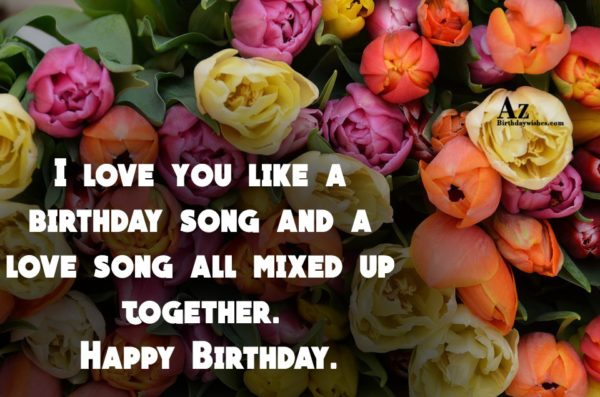 I love you like a birthday song and a… - AZBirthdayWishes.com