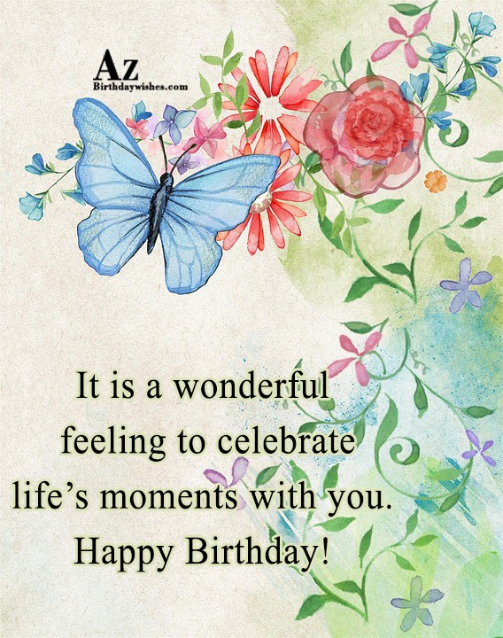 It is a wonderful feeling to celebrate life's moments… - AZBirthdayWishes.com